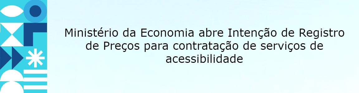 Ministério da Economia abre Intenção de Registro de Preços para contratação de serviços de acessibilidade
