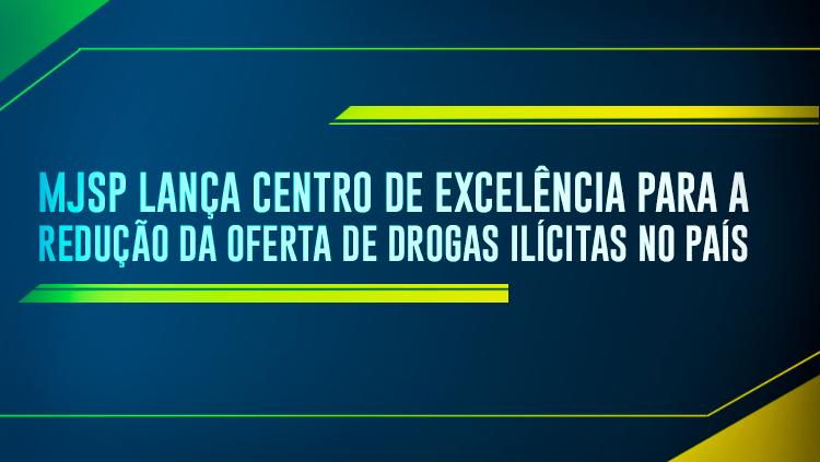 MJSP lança Centro de Excelência para a Redução da Oferta de Drogas Ilícitas no País.png