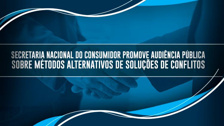 Secretaria Nacional do Consumidor promove Audiência Pública sobre métodos alternativos de soluções de conflitos.png